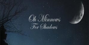 Oh Minnows - For Shadows