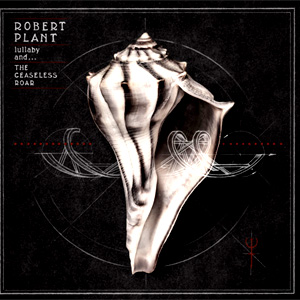 Robert Plant - Lullaby and. The Ceaseless Roar Album Review