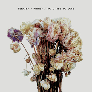 Sleater-Kinney - No Cities To Love Album review Album Review