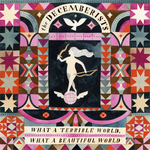 The Decemberists What A Terrible World, What A Beautiful World Album