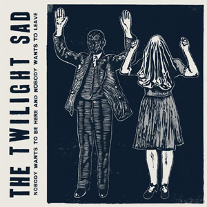 The Twilight Sad - Nobody Wants To Be Here And Nobody Wants To Leave Album Review