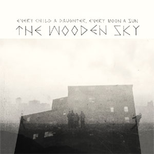 The Wooden Sky - Every Child A Daughter Every Moon A Sun Album review